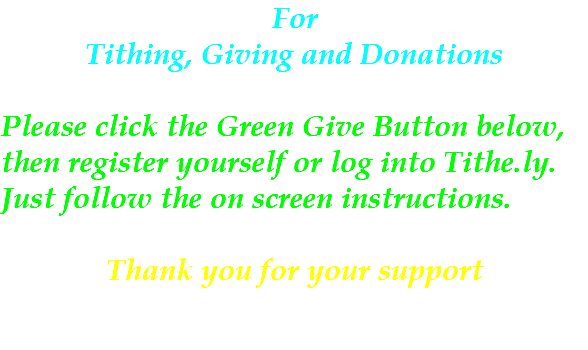 For Tithing, Giving and Donations Please click the Green Give Button below, then register yourself or log into Tithe.ly. Just follow the on screen instructions. Thank you for your support
